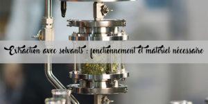 Extraction avec solvants : Fonctionnement et matériel nécessaire